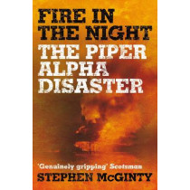 Fire in the Night: The Piper Alpha Disaster by Stephen McGinty, 9781509853823