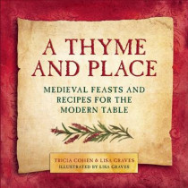 A Thyme and Place: Medieval Feasts and Recipes for the Modern Table by Lisa Graves, 9781510702530