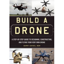 Build a Drone: A Step-by-Step Guide to Designing, Constructing, and Flying Your Very Own Drone by Barry Davies, 9781510707054