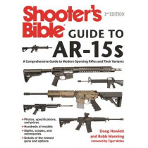 Shooter's Bible Guide to AR-15s, 2nd Edition: A Comprehensive Guide to Modern Sporting Rifles and Their Variants by Doug Howlett, 9781510710979