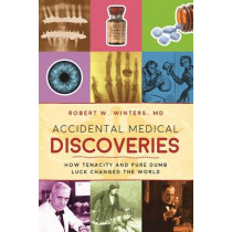 Accidental Medical Discoveries: How Tenacity and Pure Dumb Luck Changed the World by Robert W. Winters, 9781510712461