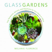 Glass Gardens: Easy Terrariums, Aeriums, and Aquariums for Your Home or Office by Melanie Florence, 9781510719538