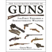 The Illustrated History of Guns: From First Firearms to Semiautomatic Weapons by Chuck Wills, 9781510720749