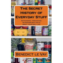 The Secret History of Everyday Stuff: Astounding, fascinating or remarkable facts about your daily life by Benedict Le Vay, 9781511844482