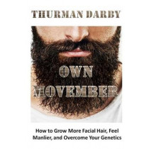 Own Movember: How to Grow More Facial Hair, Feel Manlier, and Overcome Your Genetics by Thurman Darby, 9781511869324