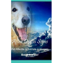 After Death Signs from Pet Afterlife & Animals in Heaven: How to Ask for Signs & Visits and What it Means by Brent Atwater, 9781514355619