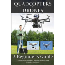 Quadcopters and Drones: A Beginner's Guide to Successfully Flying and Choosing the Right Drone by Mark D Smith, 9781514708422