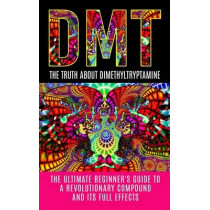 Dmt: The Truth About Dimethyltryptamine: The Ultimate Beginner's Guide To A Revolutionary Compound And Its Full Effects by Colin Willis, 9781515374329