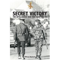 Secret Victory: The Intelligence War That Beat the IRA by William Matchett, 9781527202054