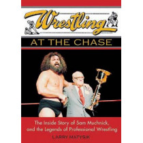 Wrestling At The Chase: The Inside Story of Sam Muchnick and the Legends of Professional Wrestling by Larry Matysik, 9781550226843