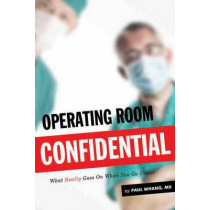 Operating Room Confidential: What Really Goes On When You Go under by Paul Whang, 9781550229189