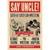 Say Uncle!: Catch-As-Catch-Can and the Roots of Ultimaet Fighting, Pro-Wrestling, and Modern Grappling by Jake Shannon, 9781550229615