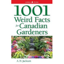 1001 Weird Facts For Canadian Gardeners by Alan Jackson, 9781551056166