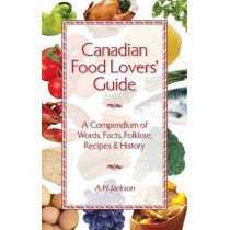 Canadian Food Lovers' Guide: A Compendium of Words, Facts, Folklore, Recipes and History by Alan Jackson, 9781551056388