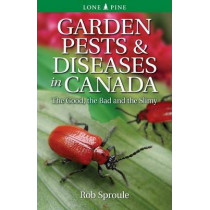Garden Pests & Diseases in Canada: The Good, the Bad and the Slimy by Rob Sproule, 9781551059174