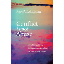 Conflict Is Not Abuse: Overstating Harm, Community Responsibility and the Duty of Repair by Sarah Schulman, 9781551526430
