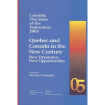 Canada: The State of the Federation 2005: Quebec and Canada in the New Century: New Dynamics, New Opportunities by Michael Murphy, 9781553390183