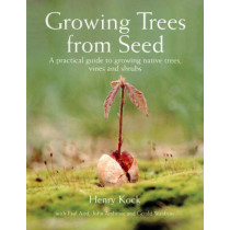 Growing Trees from Seed: A Practical Guide to Growing Trees, Vines and Shrubs by Henry Kock, 9781554073634