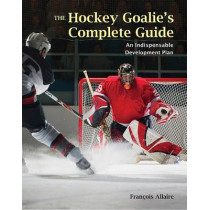 The Hockey Goalie's Complete Guide: An Essential Development Plan by Francoise Allaire, 9781554074761