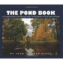 The Pond Book: A Complete Guide to Site Planning, Design and Managing of Small Lakes and Ponds by John Stephen Hicks, 9781554551606