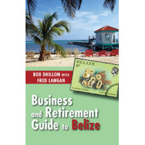 Business and Retirement Guide to Belize: The Last Virgin Paradise by Bob Dhillon, 9781554889570