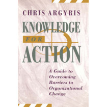 Knowledge for Action: A Guide to Overcoming Barriers to Organizational Change by Chris Argyris, 9781555425197