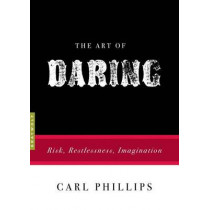 The Art of Daring: Risk, Restlessness, Imagination by Carl Phillips, 9781555976811
