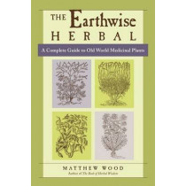 The Earthwise Herbal: A Complete Guide to Old World Medicinal Plants by Matthew Wood, 9781556436925