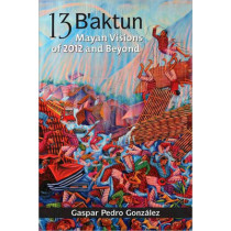 13 B'Aktun: Mayan Visions of 2012 and Beyond by Gaspar Pedro Gonzalez, 9781556438967