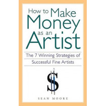 How to Make Money as an Artist: The 7 Winning Strategies of Successful Fine Artists by Sean Moore, 9781556524134
