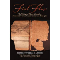 Fiat Flux: The Writings of Wilson R. Bachelor, Nineteenth-Century Country Doctor and Philosopher by William D. Lindsey, 9781557286369