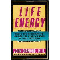 Life Energy: Using the Meridians to Unlock the Hidden Power of Your Emotions by John Diamond, 9781557782816