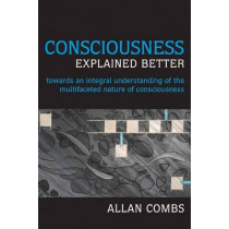 Consciousness Explained Better: Towards an Integral Understanding of the Multifaceted Nature of Consciousness by Allan Combs, 9781557788832