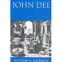 John Dee: The Politics of Reading and Writing in the English Renaissance by William H. Sherman, 9781558490703