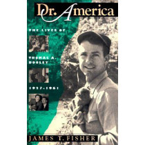 Dr. America: Lives of Thomas A.Dooley, 1927-61 by James T. Fisher, 9781558491540