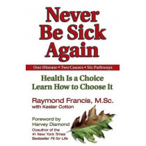 Never Be Sick Again: Health Is a Choice, Learn How to Choose It by Raymond Francis, 9781558749542