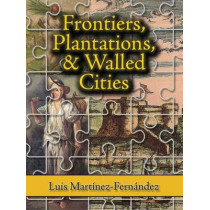 Frontiers, Plantations, and Walled Cities: Essays on Society, Culture, and Politics in the Hispanic Caribbean (1800-1945) by Luis Martinez, 9781558765115
