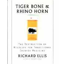 Tiger Bone and Rhino Horn: The Destruction of Wildlife for Traditional Chinese Medicine by Richard Ellis, 9781559635325