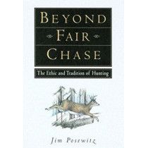 Beyond Fair Chase: The Ethic and Tradition of Hunting by Jim Posewitz, 9781560442837