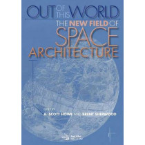 Out of this world: The new field of space architecture by A.Scott Howe, 9781563479823