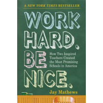 Work Hard. Be Nice: How Two Inspired Teachers Created the Most Promising Schools in America by Jay Mathews, 9781565125162