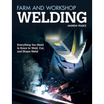 Farm and Workshop Welding: Everything You Need to Know to Weld, Cut, and Shape Metal by Andrew Pearce, 9781565237414