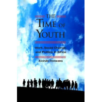 The Time of Youth: Work, Social Change and Politics in Africa by Alcinda M. Honwana, 9781565494725