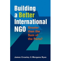 Building a Better International NGO: Greater than the Sum of the Parts? by James Crowley, 9781565495838