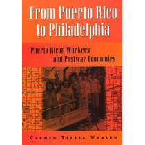 From Puerto Rico To Philadelphia: Puerto Rican Workers and Postwar Economies by Carmen Whalen, 9781566398350
