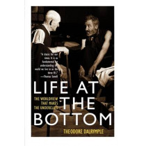Life at the Bottom: The Worldview That Makes the Underclass by Theodore Dalrymple, 9781566635059