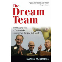 The Dream Team: The Rise and Fall of DreamWorks: Lessons from the New Hollywood by Daniel M. Kimmel, 9781566637527