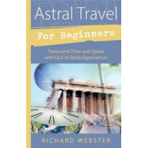 Astral Travel for Beginners: Transcend Time and Space with Out-of-body Experiences by Richard Webster, 9781567187960