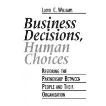 Business Decisions, Human Choices: Restoring the Partnership Between People and Their Organizations by Lloyd C. Williams, 9781567200157