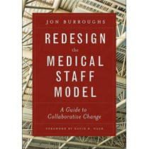 Redesign the Medical Staff Model: A Guide to Collaborative Change by Jonathan Burroughs, 9781567936810